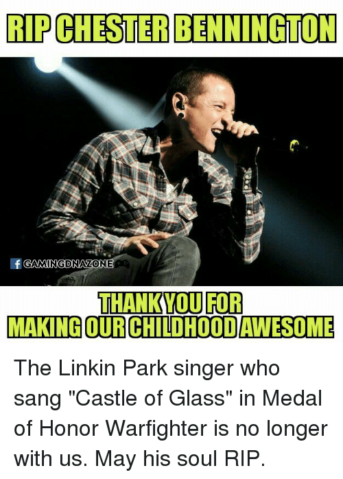 "Memes, Sang, and Thank You: RIPCLESTERBENNINGTON  GAMINGDNAZONE  THANK YOU FOR  MAKING OURCHILDHOODAWESOME The Linkin Park singer who sang ""Castle of Glass"" in Medal of Honor Warfighter is no longer with us. May his soul RIP."
