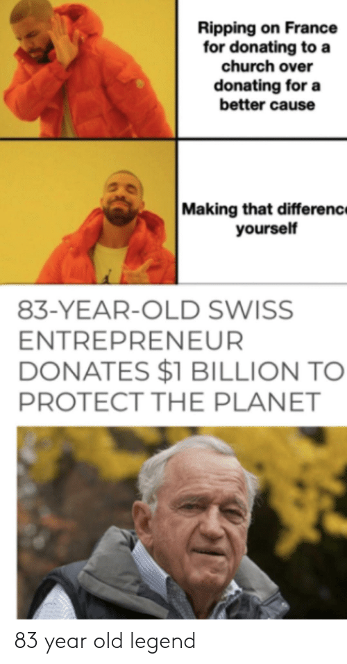 Entrepreneur: Ripping on France  for donating to a  church over  donating for a  better cause  Making that differenc  yourself  83-YEAR-OLD SWISS  ENTREPRENEUR  DONATES $1 BILLION TO  PROTECT THE PLANET 83 year old legend