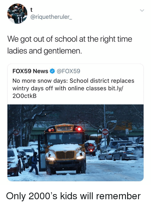 News, School, and Kids: @riquetheruler_  WENTL  We got out of school at the right time  ladies and gentlemen  FOX59 News@FOX59  No more snow days: School district replaces  wintry days off with online classes bit.ly/  200ctkB  DO NOT  ENTER  STOP Only 2000's kids will remember