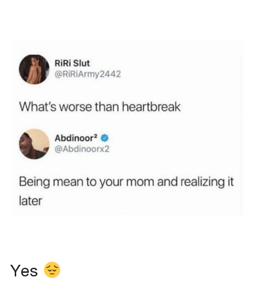 Being Mean: RiRi Slut  @RİRİArmy2442  What's worse than heartbreak  Abdinoor20  @Abdinoorx2  Being mean to your mom and realizing it  later Yes 😔