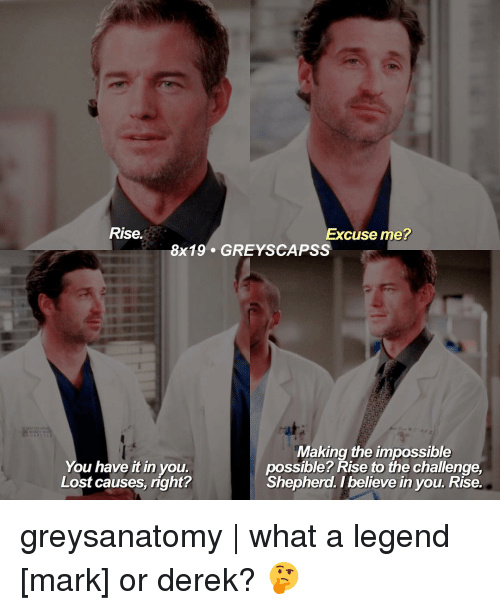 Impossibility: Rise.  Excuse me?  8x19 GREY SCAPSS  Making the impossible  You have It in you.  possible? Rise to the challenge  Lost causes, right?  Shepherd. believe in you. Rise. greysanatomy | what a legend [mark] or derek? 🤔