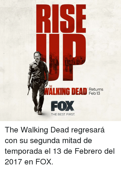 Walking Dead Returns: RISE  THE  WALKING DEAD  Returns  FOX  THE BEST FIRST The Walking Dead regresará con su segunda mitad de temporada el 13 de Febrero del 2017 en FOX.