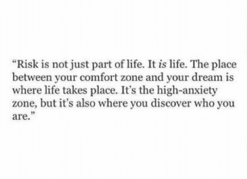 """Life, Anxiety, and Discover: """"Risk is not just part of life. It is life. The place  between your comfort zone and your dream is  where life takes place. It's the high-anxiety  zone, but it's also where you discover who you  are."""""""