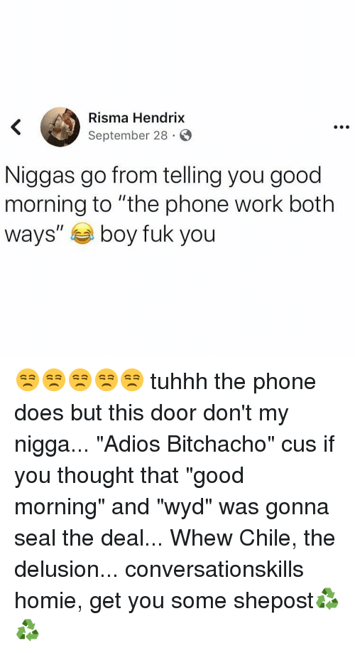 "Homie, Memes, and My Nigga: Risma Hendrix  September 28 S  Niggas go from telling you good  morning to ""the phone work both  ways"" boy fuk you 😒😒😒😒😒 tuhhh the phone does but this door don't my nigga... ""Adios Bitchacho"" cus if you thought that ""good morning"" and ""wyd"" was gonna seal the deal... Whew Chile, the delusion... conversationskills homie, get you some shepost♻♻"