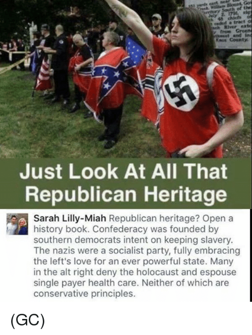 Love, Memes, and Party: River exte  Knos County  Just Look At All That  Republican Heritage  Sarah Lilly-Miah Republican heritage? Open a  history book. Confederacy was founded by  southern democrats intent on keeping slavery  The nazis were a socialist party, fully embracing  the left's love for an ever powerful state. Many  in the alt right deny the holocaust and espouse  single payer health care. Neither of which are  conservative principles. (GC)