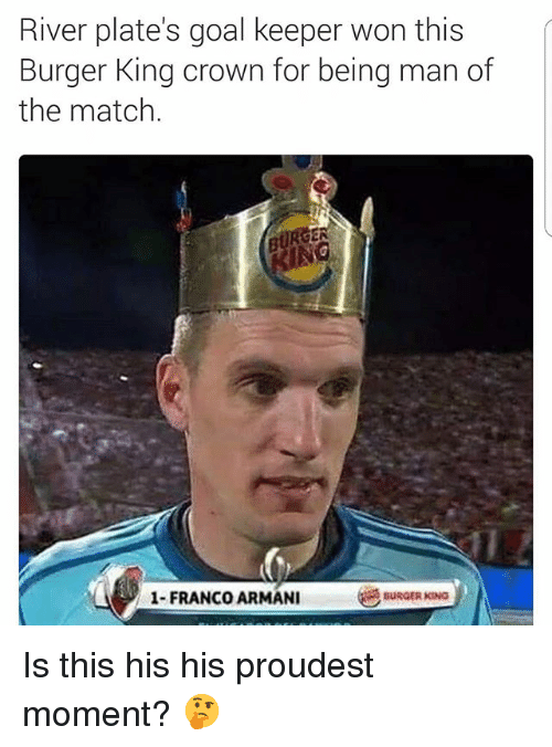 Burger King, Soccer, and Sports: River plate's goal keeper won this  Burger King crown for being man of  the match  IN  1-FRANCO ARMANI  BURGER KING Is this his his proudest moment? 🤔