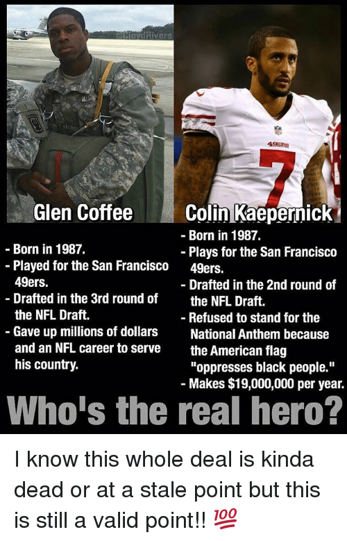 "49er: Rivers  49ERS  Colin Kaepernick  Glen Coffee  Born in 1987.  Born in 1987.  Plays for the San Francisco  Played for the San Francisco  49ers.  49ers.  Drafted in the 2nd round of  Drafted in the 3rd round of  the NFL Draft.  the NFL Draft.  Refused to stand for the  Gave up millions of dollars  National Anthem because  and an NFL career to serve  the American flag  his country.  ""oppresses black people.""  Makes $19,000,000 per year.  Who's the real hero? I know this whole deal is kinda dead or at a stale point but this is still a valid point!! 💯"