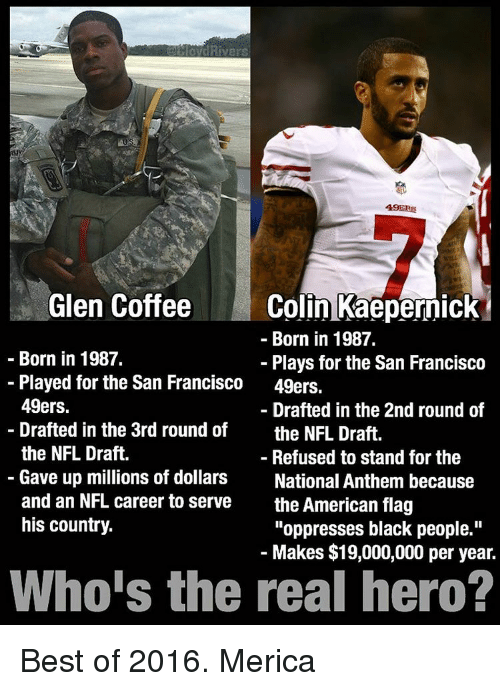 """San Francisco 49ers: Rivers  49ERS  Glen Coffee  Colin Kaepernick  Born in 1987.  Born in 1987.  Plays for the San Francisco  Played for the San Francisco  49ers.  49ers.  Drafted in the 2nd round of  Drafted in the 3rd round of  the NFL Draft.  the NFL Draft.  Refused to stand for the  Gave up millions of dollars  National Anthem because  and an NFL career to serve  the American flag  his country.  """"oppresses black people.""""  Makes $19,000,000 per year.  Who's the real hero? Best of 2016. Merica"""