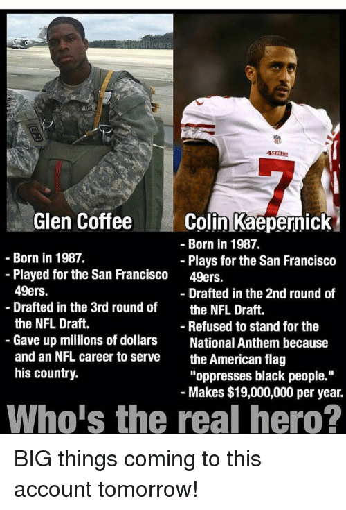 "49er: Rivers  49ERS  Glen Coffee  Colin Kaepernick  Born in 1987.  Born in 1987.  Plays for the San Francisco  Played for the San Francisco 49ers.  49ers.  Drafted in the 2nd round of  Drafted in the 3rd round of  the NFL Draft.  the NFL Draft.  Refused to stand for the  Gave up millions of dollars  National Anthem because  and an NFL career to serve  the American flag  his country.  ""oppresses black people.""  Makes $19,000,000 per year.  Whois the real hero? BIG things coming to this account tomorrow!"