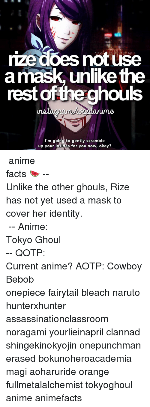Memes, Naruto, and Clannad: rize does And am  use  a mask, unlike the  rest the ghouls  I'm going to gently scramble  up your insides for you now, okay? ⠀⠀⠀⠀⠀⠀⠀⠀⠀⠀⠀⠀⠀⠀⠀⠀⠀⠀⠀⠀⠀⠀⠀⠀⠀⠀⠀⠀⠀⠀⠀⠀⠀⠀⠀⠀⠀⠀「 anime facts 🍉 」⠀⠀⠀⠀⠀⠀⠀⠀⠀⠀⠀⠀⠀⠀⠀⠀⠀⠀⠀⠀⠀⠀⠀⠀⠀⠀⠀⠀⠀⠀--⠀ Unlike the other ghouls, Rize has not yet used a mask to cover her identity. ⠀⠀⠀⠀⠀⠀⠀⠀⠀⠀⠀⠀⠀⠀⠀⠀⠀⠀⠀⠀⠀⠀⠀⠀⠀⠀ -- Anime: Tokyo Ghoul ⠀⠀⠀⠀⠀⠀⠀⠀⠀⠀⠀⠀⠀⠀⠀⠀⠀⠀⠀⠀⠀⠀⠀⠀⠀⠀⠀⠀⠀⠀-- QOTP: Current anime? AOTP: Cowboy Bebob ⠀⠀⠀⠀⠀⠀⠀⠀⠀⠀⠀⠀⠀⠀⠀⠀⠀⠀⠀⠀⠀⠀⠀⠀⠀⠀⠀⠀⠀ onepiece fairytail bleach naruto hunterxhunter assassinationclassroom noragami yourlieinapril clannad shingekinokyojin onepunchman erased bokunoheroacademia magi aoharuride orange fullmetalalchemist tokyoghoul anime animefacts
