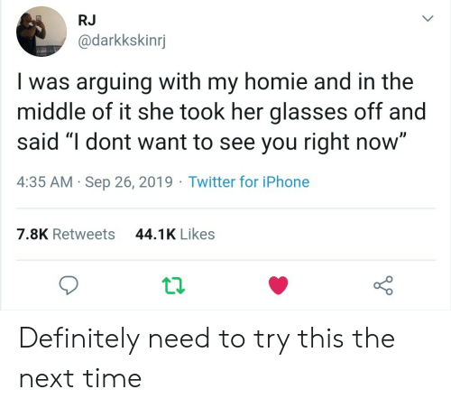 """Definitely, Homie, and Iphone: RJ  @darkkskinrj  Iwas arguing with my homie and in the  middle of it she took her glasses off and  said """"I dont want to see you right now""""  4:35 AM Sep 26, 2019 Twitter for iPhone  44.1K Likes  7.8K Retweets Definitely need to try this the next time"""