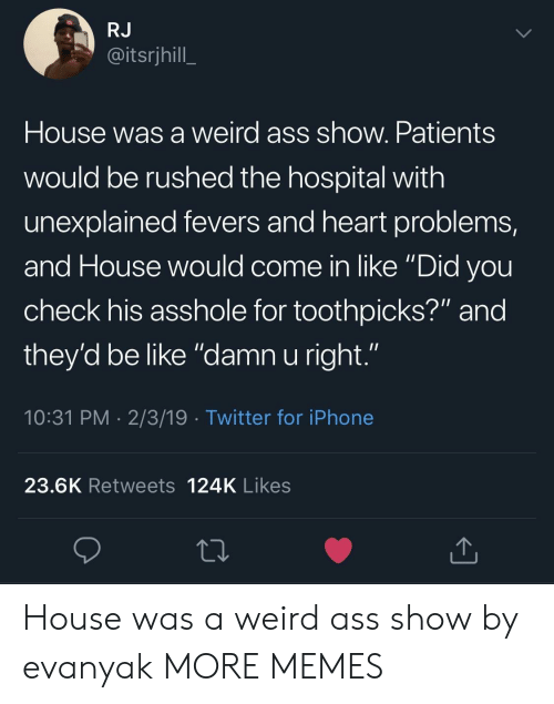 """Ass, Be Like, and Dank: RJ  @itsrjhill  House was a weird ass show. Patients  would be rushed the hospital with  unexplained fevers and heart problems,  and House would come in like """"Did vou  check his asshole for toothpicks?"""" and  they'd be like """"damn u right.""""  10:31 PM 2/3/19 Twitter for iPhone  23.6K Retweets 124K Likes House was a weird ass show by evanyak MORE MEMES"""