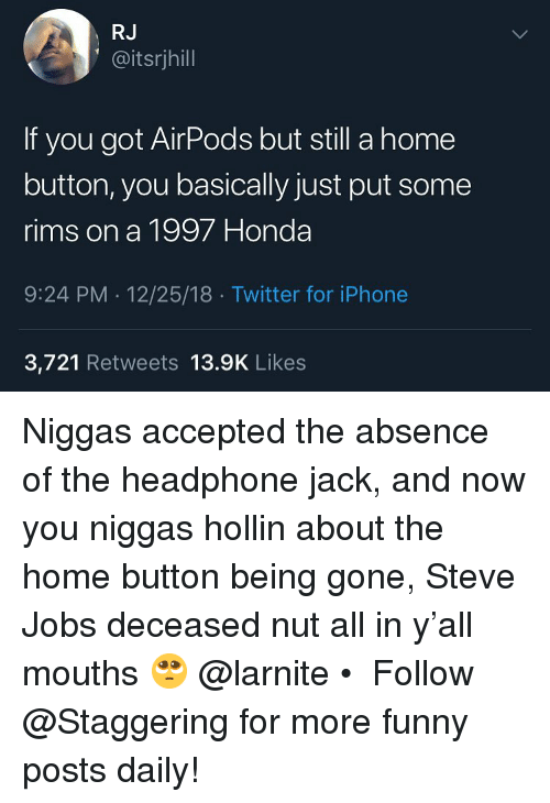 Funny, Honda, and Iphone: RJ  @itsrjhill  If you got AirPods but still a home  button, you basically just put some  rims on a 1997 Honda  9:24 PM 12/25/18 Twitter for iPhone  3,721 Retweets 13.9K Likes Niggas accepted the absence of the headphone jack, and now you niggas hollin about the home button being gone, Steve Jobs deceased nut all in y'all mouths 🥺 @larnite • ➫➫➫ Follow @Staggering for more funny posts daily!