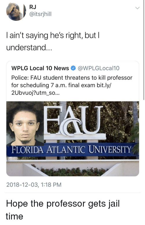 final exam: RJ  @itsrjhill  l ain't saying he's right, but l  understand  WPLG Local 10 NewsWPLGLocal10  Police: FAU student threatens to kill professor  for scheduling 7 a.m. final exam bit.ly/  2Ubvuoj?utm_so...  FLORIDA ATLANTIC UNIVERSITY  2018-12-03, 1:18 PM Hope the professor gets jail time
