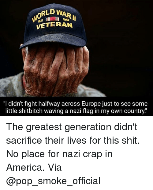 """craps: RLD WARI  0  l 184s  VETERAN  """"I didn't fight halfway across Europe just to see some  little shitbitch waving a nazi flag in my own country The greatest generation didn't sacrifice their lives for this shit. No place for nazi crap in America. Via @pop_smoke_official"""