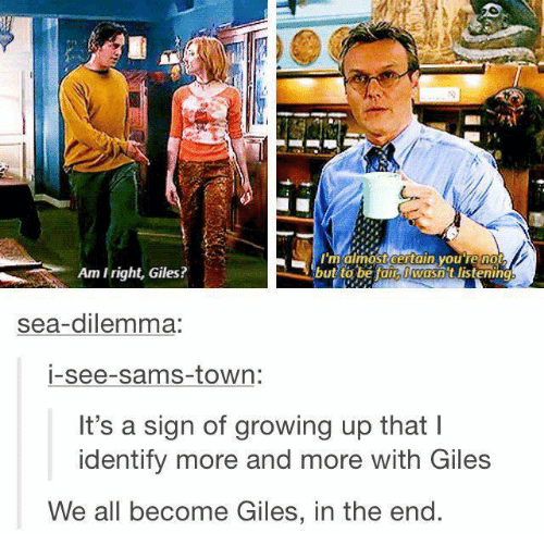 dilemma: RN  maimost certain youTe no  Am Iright, Giles?  but to be tain wasn t listening  sea-dilemma:  i-see-sams-town:  It's a sign of growing up that l  identify more and more with Giles  We all become Giles, in the end.