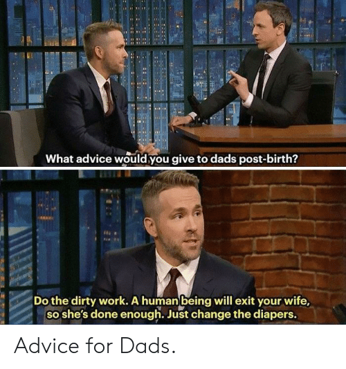 The Dirty: RN  What advice would you give to dads post-birth?  Do the dirty work. A human being will exit your wife,  so she's done enough. Just change the diapers. Advice for Dads.