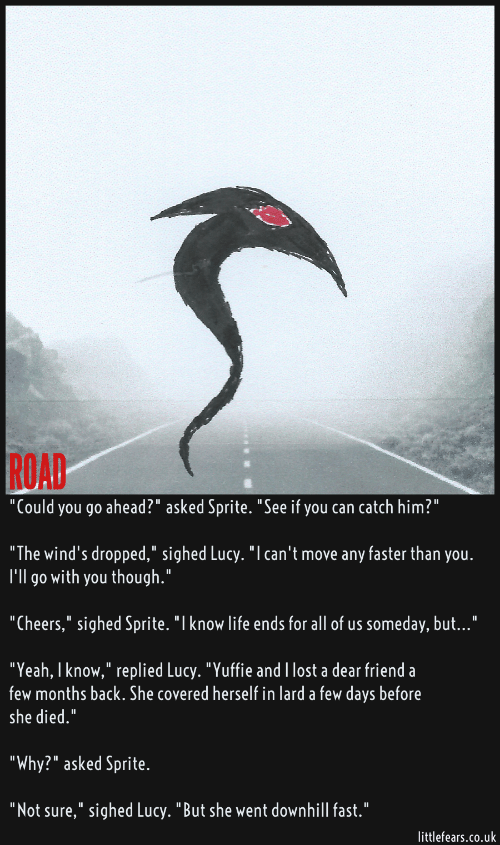 """Life, Yeah, and Lost: ROAD  """"Could you go ahead?"""" asked Sprite. """"See if you can catch him?""""  """"The wind's dropped,"""" sighed Lucy. """"I can't move any faster than you.  I'll go with you though.""""  """"Cheers,"""" sighed Sprite. """"I know life ends for all of us someday, but...""""  """"Yeah, I know,"""" replied Lucy. """"Yuffie and I lost a dear friend a  few months back. She covered herself in lard a few days before  she died.""""  """"Why?"""" asked Sprite.  """"Not sure,"""" sighed Lucy. """"But she went downhill fast.""""  littlefears.co.uk"""
