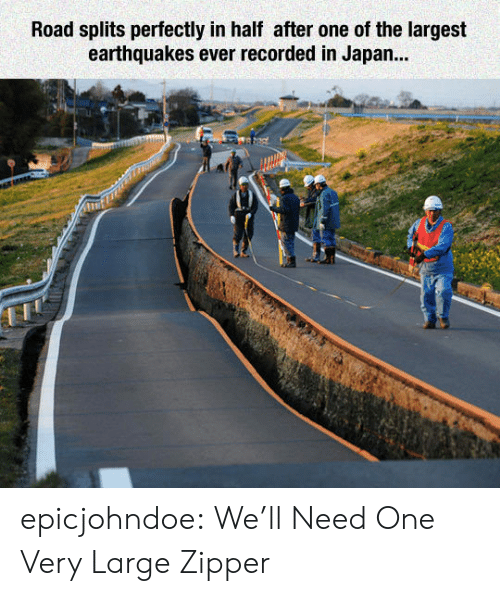 earthquakes: Road splits perfectly in half after one of the largest  earthquakes ever recorded in Japan... epicjohndoe:  We'll Need One Very Large Zipper
