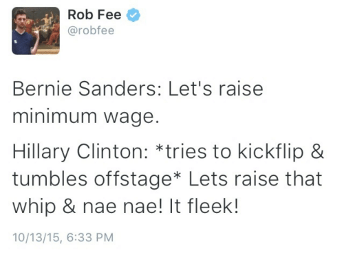 nae nae: Rob Fee  @robfee  Bernie Sanders: Let's raise  minimum wage.  Hillary Clinton: *tries to kickflip &  tumbles offstage* Lets raise that  whip & nae nae! It fleek!  10/13/15, 6:33 PM