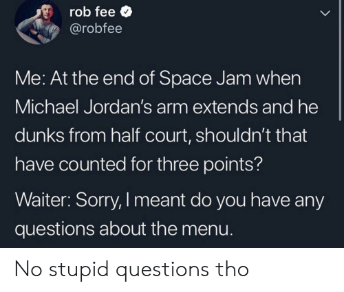 Extends: rob fee  @robfee  LL  Me: At the end of Space Jam when  Michael Jordan's arm extends and he  dunks from half court, shouldn't that  have counted for three points?  Waiter: Sorry, I meant do you have any  questions about the menu. No stupid questions tho