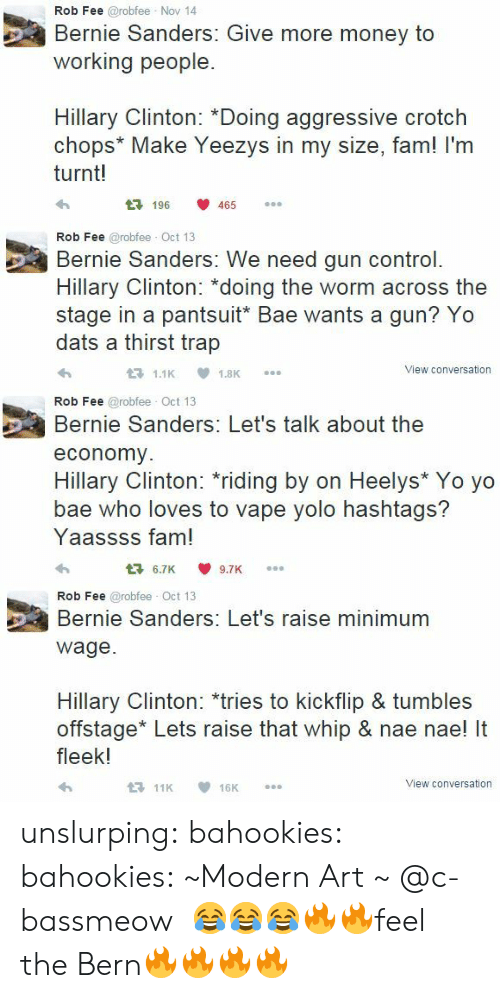 "nae nae: Rob Fee @robfee Nov 14  Bernie Sanders: Give more money to  working people.  Hillary Clinton: *Doing aggressive crotch  chops* Make Yeezys in my size, fam! I'm  turnt!  196 465   Rob Fee @robfee Oct 13  Bernie Sanders: We need gun control.  Hillary Clinton: ""doing the worm across the  stage in a pantsuit* Bae wants a gun? Yo  dats a thirst trap  View conversation   Rob Fee @robfee Oct 13  Bernie Sanders: Let's talk about the  economy  ее  Hillary Clinton: riding by on Heelys* Yo yo  bae who loves to vape yolo hashtags?  Yaassss fam!  6.7K9.7K   Rob Fee @robfee Oct 13  Bernie Sanders: Let's raise minimum  ее  wage.  Hillary Clinton: *tries to kickflip & tumbles  offstage* Lets raise that whip & nae nae! It  fleek!  View conversation unslurping:  bahookies:  bahookies:  ~Modern Art ~        @c-bassmeow   😂😂😂🔥🔥feel the Bern🔥🔥🔥🔥"
