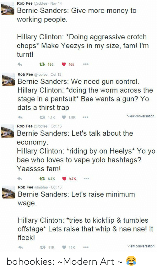 "nae nae: Rob Fee @robfee Nov 14  Bernie Sanders: Give more money to  working people.  Hillary Clinton: *Doing aggressive crotch  chops* Make Yeezys in my size, fam! I'm  turnt!  196 465   Rob Fee @robfee Oct 13  Bernie Sanders: We need gun control.  Hillary Clinton: ""doing the worm across the  stage in a pantsuit* Bae wants a gun? Yo  dats a thirst trap  View conversation   Rob Fee @robfee Oct 13  Bernie Sanders: Let's talk about the  economy  ее  Hillary Clinton: riding by on Heelys* Yo yo  bae who loves to vape yolo hashtags?  Yaassss fam!  6.7K9.7K   Rob Fee @robfee Oct 13  Bernie Sanders: Let's raise minimum  ее  wage.  Hillary Clinton: *tries to kickflip & tumbles  offstage* Lets raise that whip & nae nae! It  fleek!  View conversation bahookies:  ~Modern Art ~   😂"