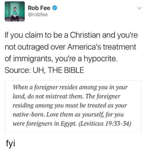 nativism: Rob Fee  @robo fee  If you claim to be a Christian and you're  not outraged over America's treatment  of immigrants, you're a hypocrite.  Source: UH, THE BIBLE  When a foreigner resides among you in your  land, do not mistreat them. The foreigner  residing among you must be treated as your  native-born. Love them as yourself, for you  were foreigners in Egypt. Leviticus 19:33-34) fyi