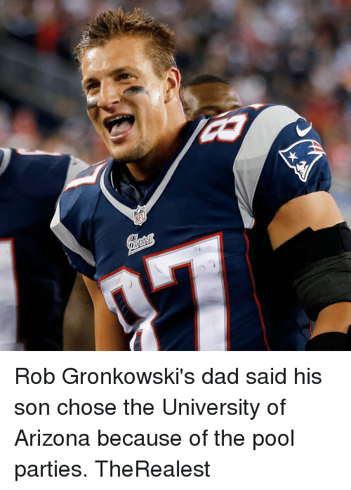 Rob Gronkowski: Rob Gronkowski's dad said his son chose the University of Arizona because of the pool parties. TheRealest