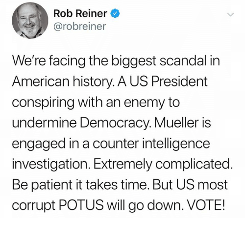 Scandal: Rob Reiner  @robreiner  We're facing the biggest scandal in  American history. A US President  conspiring with an enemy to  undermine Democracy. Mueller is  engaged in a counter intelligence  investigation. Extremely complicated.  Be patient it takes time. But US most  corrupt POTUS will go down. VOTE!