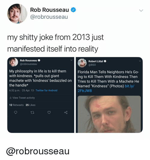 """Florida Man, Life, and Twitter: Rob Rousseau  @robrousseau  my shitty joke from 2013 just  manifested itself into reality  Rob Rousseau  @robrousseau  Robert Littal  @BSO  My philosophy in life is to kill them  with kindness. *pulls out giant  machete with kindness' bedazzled on Tries to Kill Them With a Machete He  the handle*  6:32 p.m. 25 Apr. 13 Twitter for Androic  Florida Man Tells Neighbors He's Go-  ing to Kill Them With Kindness Then  Named """"Kindness"""" (Photos) bit.ly/  2FtrJW8  ll View Tweet activity  12 Retweets 25 Likes @robrousseau"""