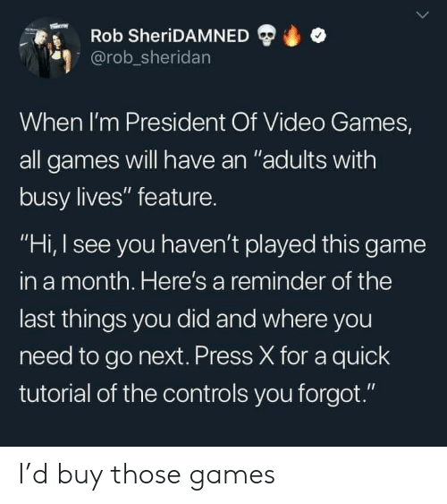 "Rob: Rob SheriDAMNED  @rob_sheridan  When I'm President Of Video Games,  all games will have an ""adults with  busy lives"" feature.  ""Hi, I see you haven't played this game  in a month. Here's a reminder of the  last things you did and where you  need to go next. Press X for a quick  tutorial of the controls you forgot."" I'd buy those games"