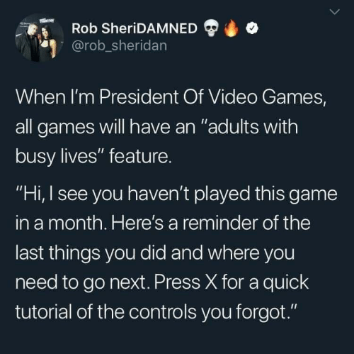 "Rob: Rob SheriDAMNED  @rob_sheridan  When I'm President Of Video Games,  all games will have an ""adults with  busy lives"" feature.  ""Hi, I see you haven't played this game  in a month. Here's a reminder of the  last things you did and where you  need to go next. Press X for a quick  tutorial of the controls you forgot."""