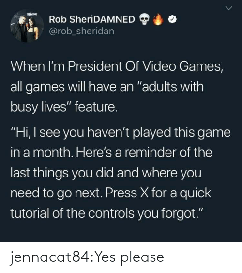 "Rob: Rob SheriDAMNED  @rob_sheridan  When I'm President Of Video Games,  all games will have an ""adults with  busy lives"" feature.  ""Hi, I see you haven't played this game  in a month. Here's a reminder of the  last things you did and where you  need to go next. Press X for a quick  tutorial of the controls you forgot."" jennacat84:Yes please"