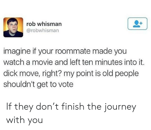 Journey, Old People, and Roommate: rob whisman  @robwhisman  imagine if your roommate made you  watch a movie and left ten minutes into it.  dick move, right? my point is old people  shouldn't get to vote If they don't finish the journey with you