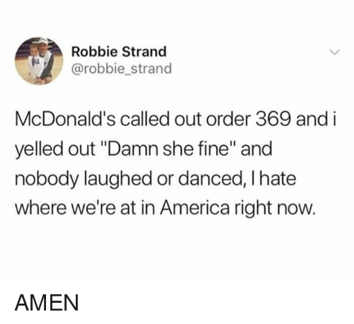 "America, Dank, and McDonalds: Robbie Strand  @robbie strand  McDonald's called out order 369 and i  yelled out ""Damn she fine"" and  nobody laughed or danced, I hate  where we're at in America right now. AMEN"