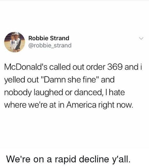 "America, Funny, and McDonalds: Robbie Strand  @robbie strand  McDonald's called out order 369 and i  yelled out ""Damn she fine"" and  nobody laughed or danced, I hate  where we're at in America right now. We're on a rapid decline y'all."