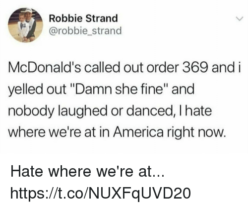 """America, Funny, and McDonalds: Robbie Strand  @robbie strand  McDonald's called out order 369 and i  yelled out """"Damn she fine"""" and  nobody laughed or danced, I hate  where we're at in America right now Hate where we're at... https://t.co/NUXFqUVD20"""