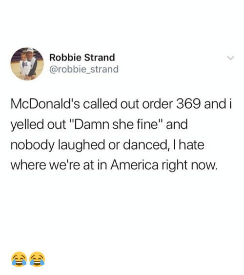 "America, Dank, and McDonalds: Robbie Strand  @robbie_strand  McDonald's called out order 369 and i  yelled out ""Damn she fine"" and  nobody laughed or danced, I hate  where we're at in America right now. 😂😂"