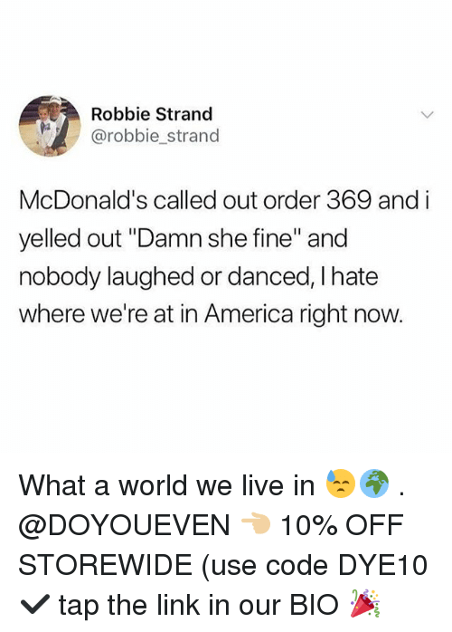 "America, Gym, and McDonalds: Robbie Strand  @robbie_strand  McDonald's called out order 369 and i  yelled out ""Damn she fine"" and  nobody laughed or danced, I hate  where we're at in America right now. What a world we live in 😓🌍 . @DOYOUEVEN 👈🏼 10% OFF STOREWIDE (use code DYE10 ✔️ tap the link in our BIO 🎉"