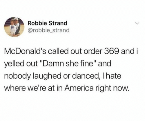 "America, Dank, and McDonalds: Robbie Strand  @robbie_strand  McDonald's called out order 369 and i  yelled out ""Damn she fine"" and  nobody laughed or danced, I hate  where we're at in America right now."