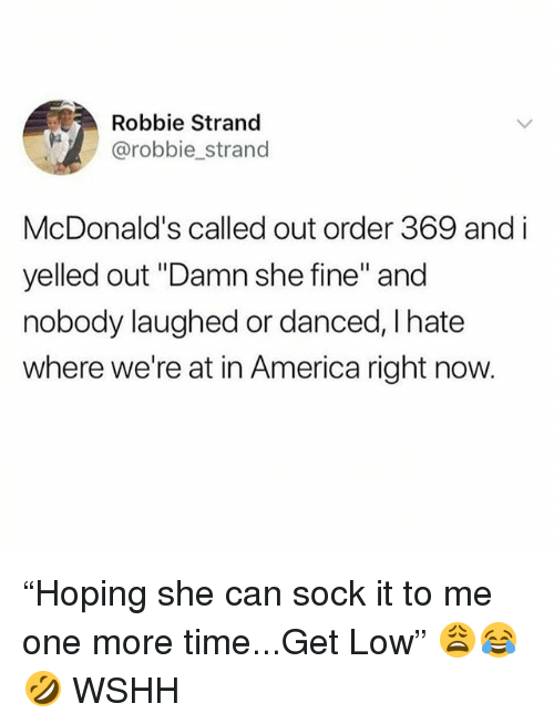 "get low: Robbie Strand  @robbie_strand  McDonald's called out order 369 and i  yelled out ""Damn she fine"" and  nobody laughed or danced, I hate  where we're at in America right now. ""Hoping she can sock it to me one more time...Get Low"" 😩😂🤣 WSHH"