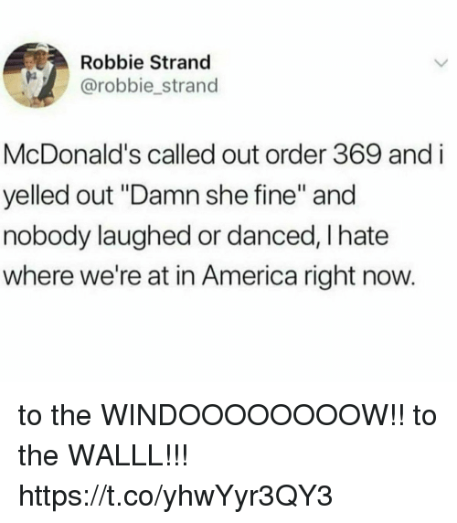 """America, Funny, and McDonalds: Robbie Strand  @robbie_strand  McDonald's called out order 369 and i  yelled out """"Damn she fine"""" and  nobody laughed or danced, I hate  where we're at in America right now. to the WINDOOOOOOOOW!! to the WALLL!!! https://t.co/yhwYyr3QY3"""