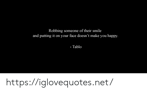 Happy, Smile, and Net: Robbing someone of their smile  and putting it on your face doesn't make you happy.  - Tablo https://iglovequotes.net/
