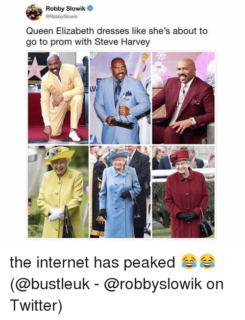 Robby: Robby Slowik  @RobbySlowik  Queen Elizabeth dresses like she's about to  go to prom with Steve Harvey the internet has peaked 😂😂 (@bustleuk - @robbyslowik on Twitter)
