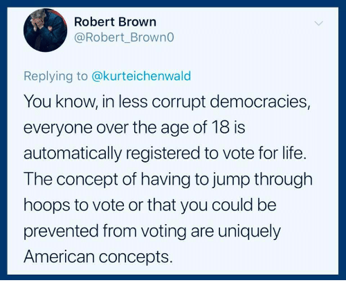 Hoops: Robert Brown  @Robert_BrownG  r1  Replying to @kurteichenwald  You know, in less corrupt democracies,  everyone over the age of 18 is  automatically registered to vote for life.  The concept of having to jump through  hoops to vote or that you could be  prevented from voting are uniquely  American concepts.
