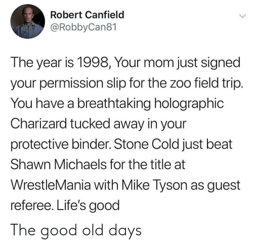 Tucked: Robert Canfield  @RobbyCan81  The year is 1998, Your mom just signed  your permission slip for the zoo field trip.  You have a breathtaking holographic  Charizard tucked away in your  protective binder. Stone Cold just beat  Shawn Michaels for the title at  WrestleMania with Mike Tyson as guest  referee. Life's good The good old days