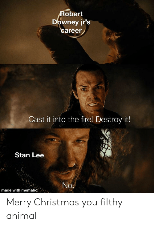 robert: Robert  Downey jr's  career  Cast it into the fire! Destroy it!  Stan Lee  No.  made with mematic Merry Christmas you filthy animal