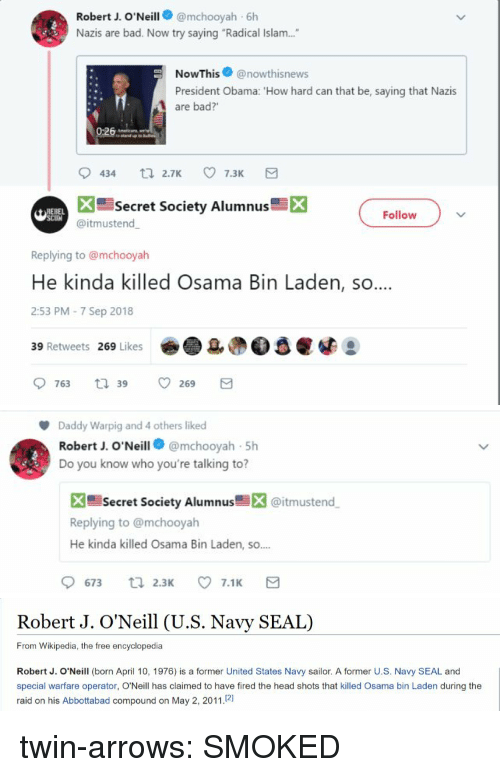 """Bad, Head, and Obama: Robert J. O'Neill@mchooyah 6h  Nazis are bad. Now try saying """"Radical Islam....  NowThis@nowthisnews  President Obama: 'How hard can that be, saying that Nazis  are bad?'  Secret Society Alumnus  X  Follow  @itmustend  Replying to @mchooyah  He kinda killed Osama Bin Laden, so  2:53 PM-7 Sep 2018  39 Retweets 269 Likes   Daddy Warpig and 4 others liked  Robert J. O'Neill@mchooyah 5h  Do you know who you're talking to?  X Secret Society Alumnus@itmustend  Replying to @mchooyah  He kinda killed Osama Bin Laden, so.  9673 ti 2.3 7.1 E   Robert J. O'Neill (U.S. Navy SEAL)  From Wikipedia, the free encyclopedia  Robert J. O'Neill (born April 10, 1976) is a former United States Navy sailor. A former U.S. Navy SEAL and  special warfare operator, O'Neill has claimed to have fired the head shots that killed Osama bin Laden during the  raid on his Abbottabad compound on May 2, 2011.21 twin-arrows:  SMOKED"""