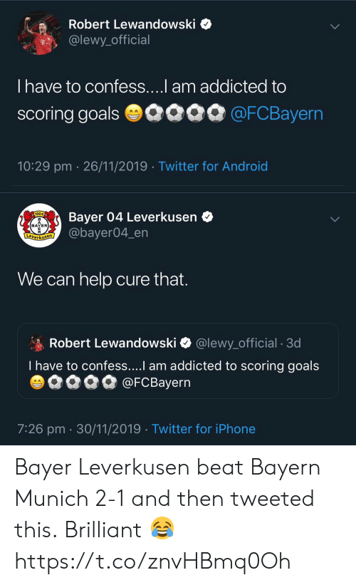 robert: Robert Lewandowski  @lewy_official  T..  T have to confess....l am addicted to  scoring goals 0090 @FCBayern  10:29 pm 26/11/2019 Twitter for Android   Bayer 04 Leverkusen  @bayer04_en  1904  BAYER  E  Leverkusen  We can help cure that.  Robert Lewandowski  @lewy_official . 3d  T have to confess....I am addicted to scoring goals  @FCBayern  AA  7:26 pm 30/11/2019 Twitter for iPhone Bayer Leverkusen beat Bayern Munich 2-1 and then tweeted this.  Brilliant 😂 https://t.co/znvHBmq0Oh